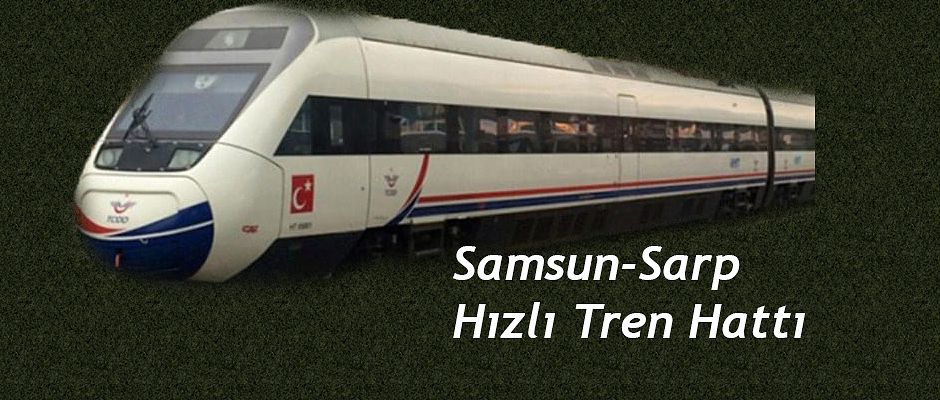 Samsun-Batum Demir yolu Hız kazanmalıdır.