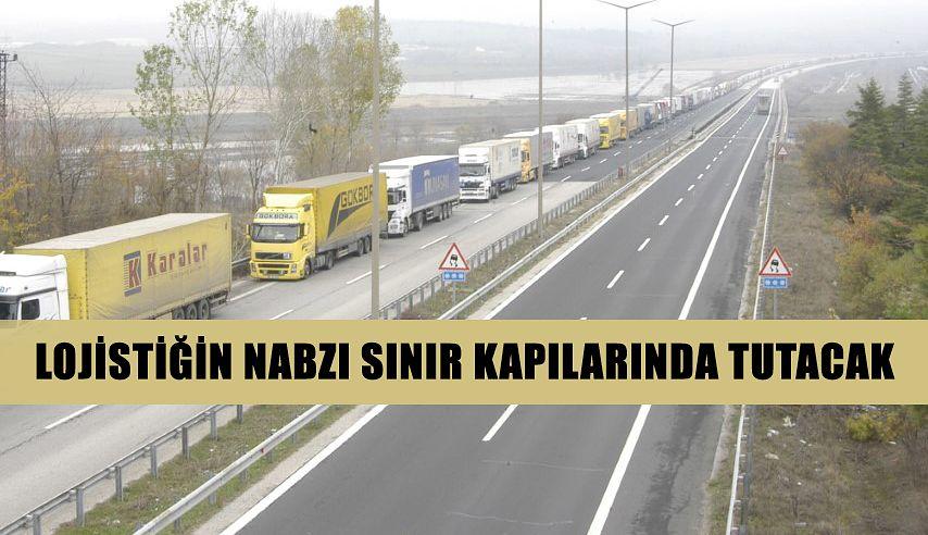 """LOJİSTİĞİN NABZI SINIR KAPILARINDA TUTACAK"""""""