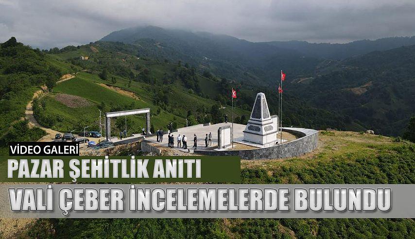 Vali Çeber: Pazar'da Şehitlik Anıtını inceledi