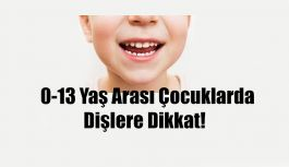 0-13 YAŞ ARASI ÇOCUKLARDA DİŞLERE DİKKAT !
