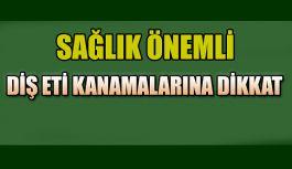 DİŞ ETİ KANAMALARINA DİKKAT !