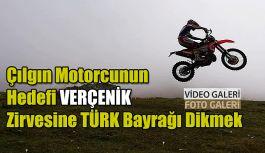 Çılgın Motorcunun Hedefi VERÇENİK ZİRVE'ye Türk Bayrağı Dikmek
