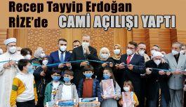 Erdoğan 6 Ay Sonra Baba ocağı Rize'de. Cami Açılışı Yaptı