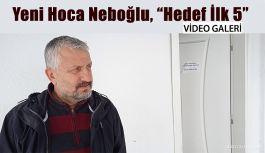 """Yeni Hoca Neboğlu ;""""İLK BEŞ te yer alacağız"""""""