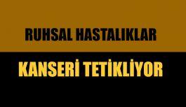 RUHSAL HASTALIKLAR KANSERİ TETİKLİYOR !