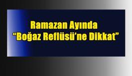RAMAZAN AYINDA BOĞAZ REFLÜSÜ'NE DİKKAT !