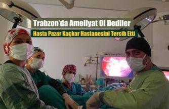 Trabzon'da Ameliyat ol dediler. O Pazar'ı seçti
